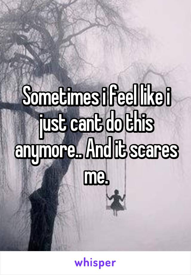 Sometimes i feel like i just cant do this anymore.. And it scares me.