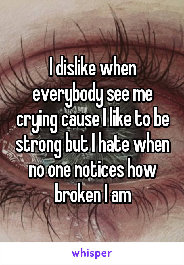 I dislike when everybody see me crying cause I like to be strong but I hate when no one notices how broken I am