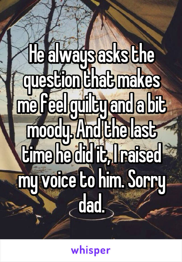 He always asks the question that makes me feel guilty and a bit moody. And the last time he did it, I raised my voice to him. Sorry dad.