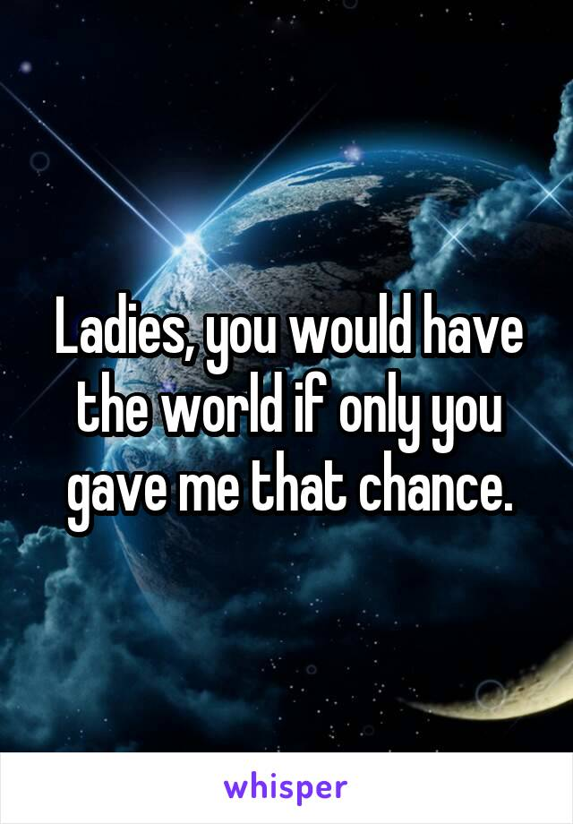 Ladies, you would have the world if only you gave me that chance.