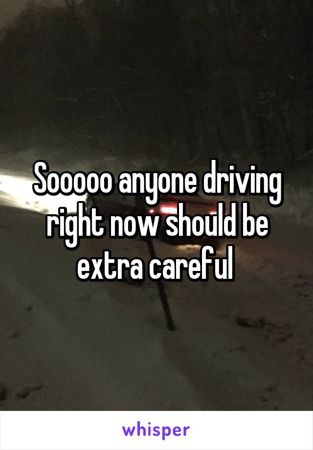 Sooooo anyone driving right now should be extra careful