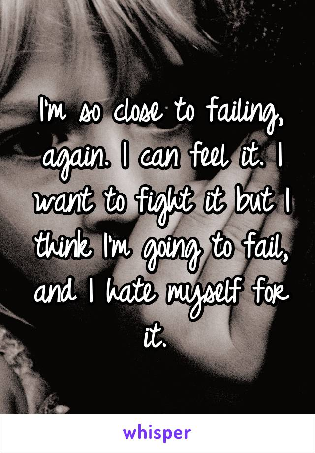 I'm so close to failing, again. I can feel it. I want to fight it but I think I'm going to fail, and I hate myself for it.