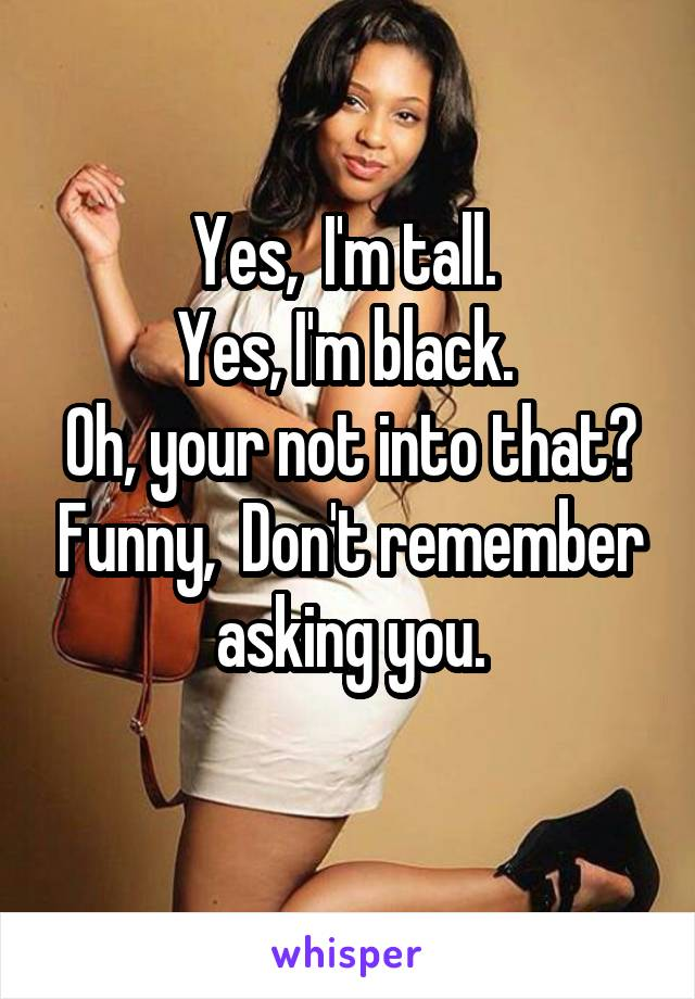 Yes,  I'm tall.  Yes, I'm black.  Oh, your not into that? Funny,  Don't remember asking you.
