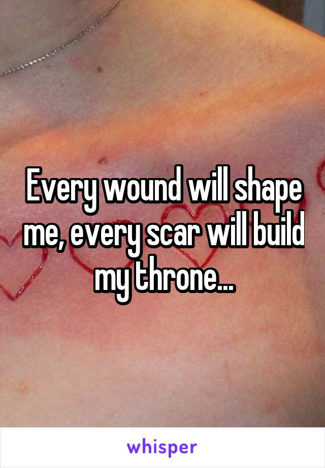 Every wound will shape me, every scar will build my throne...
