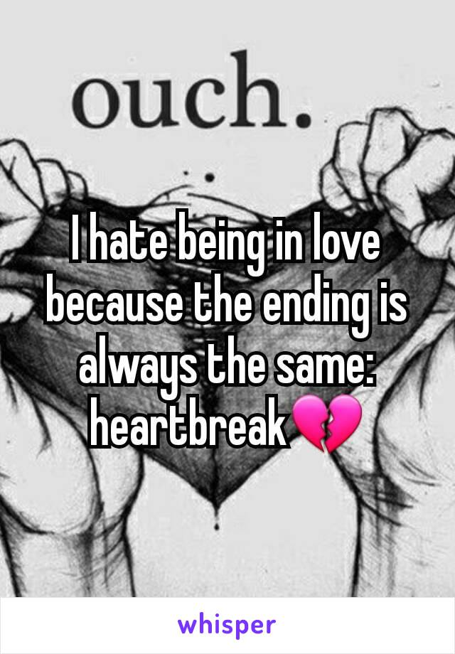 I hate being in love because the ending is always the same: heartbreak💔