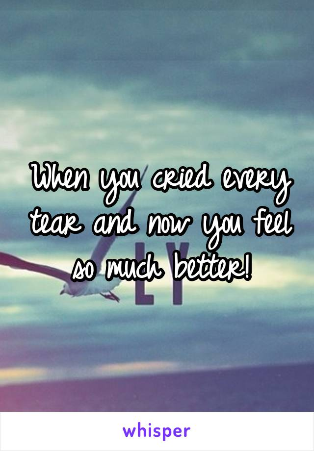 When you cried every tear and now you feel so much better!