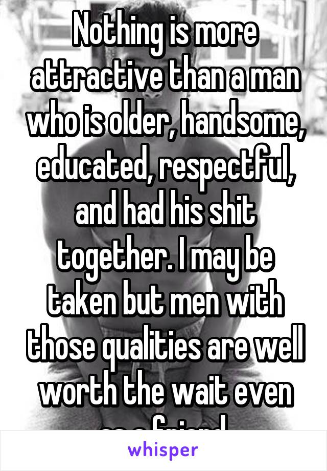 Nothing is more attractive than a man who is older, handsome, educated, respectful, and had his shit together. I may be taken but men with those qualities are well worth the wait even as a friend