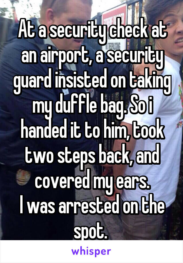 At a security check at an airport, a security guard insisted on taking my duffle bag. So i handed it to him, took two steps back, and covered my ears. I was arrested on the spot.