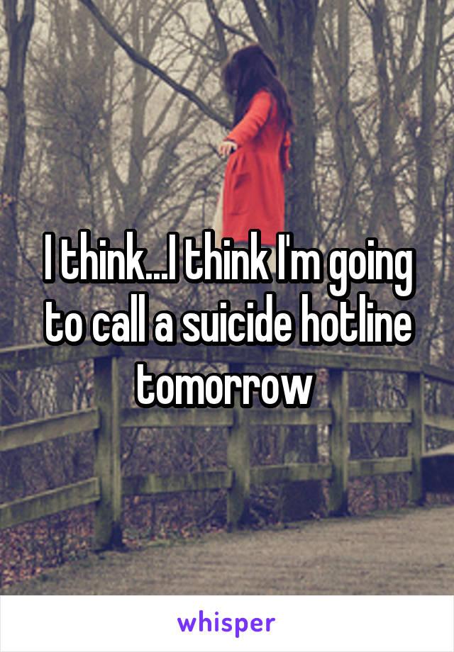 I think...I think I'm going to call a suicide hotline tomorrow