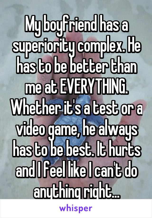 My boyfriend has a superiority complex. He has to be better than me at EVERYTHING. Whether it's a test or a video game, he always has to be best. It hurts and I feel like I can't do anything right...