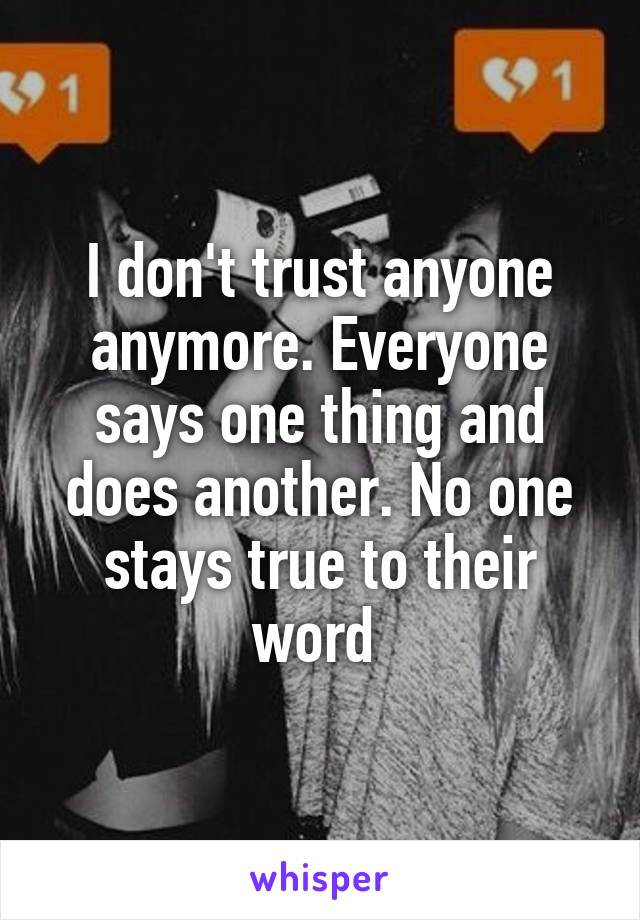 I don't trust anyone anymore. Everyone says one thing and does another. No one stays true to their word