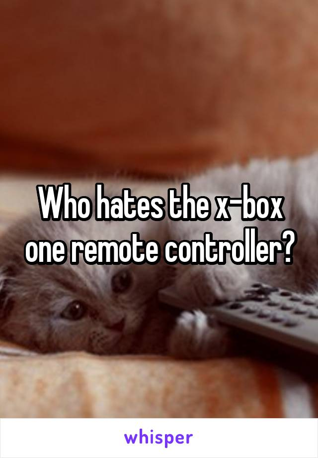 Who hates the x-box one remote controller?