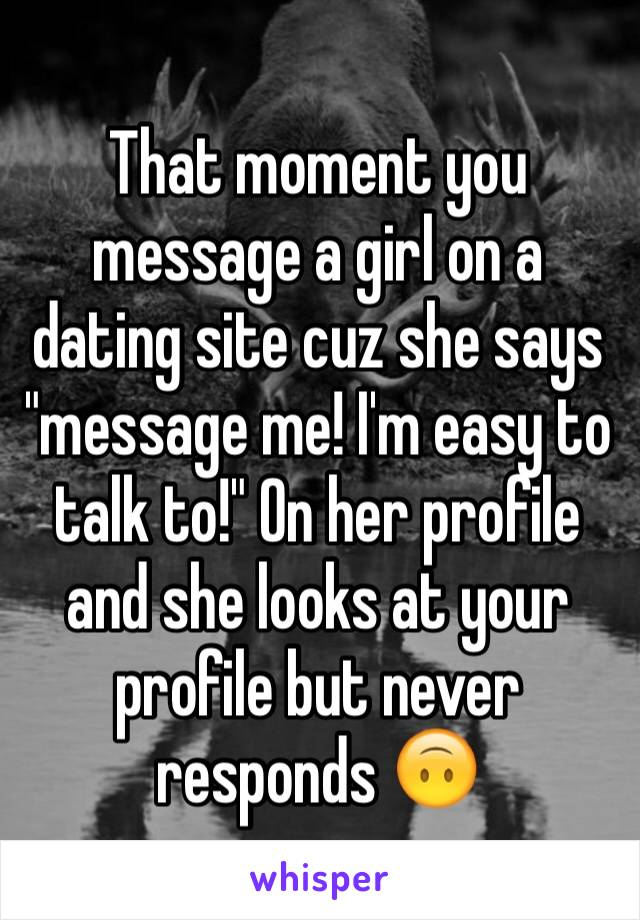 """That moment you message a girl on a dating site cuz she says """"message me! I'm easy to talk to!"""" On her profile and she looks at your profile but never responds 🙃"""