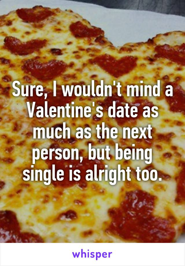 Sure, I wouldn't mind a Valentine's date as much as the next person, but being single is alright too.