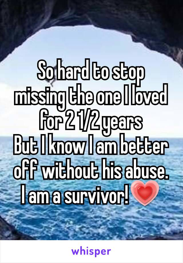 So hard to stop missing the one I loved for 2 1/2 years But I know I am better off without his abuse. I am a survivor!💗