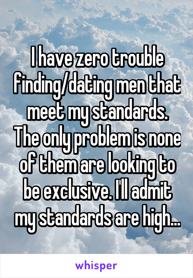 I have zero trouble finding/dating men that meet my standards. The only problem is none of them are looking to be exclusive. I'll admit my standards are high...