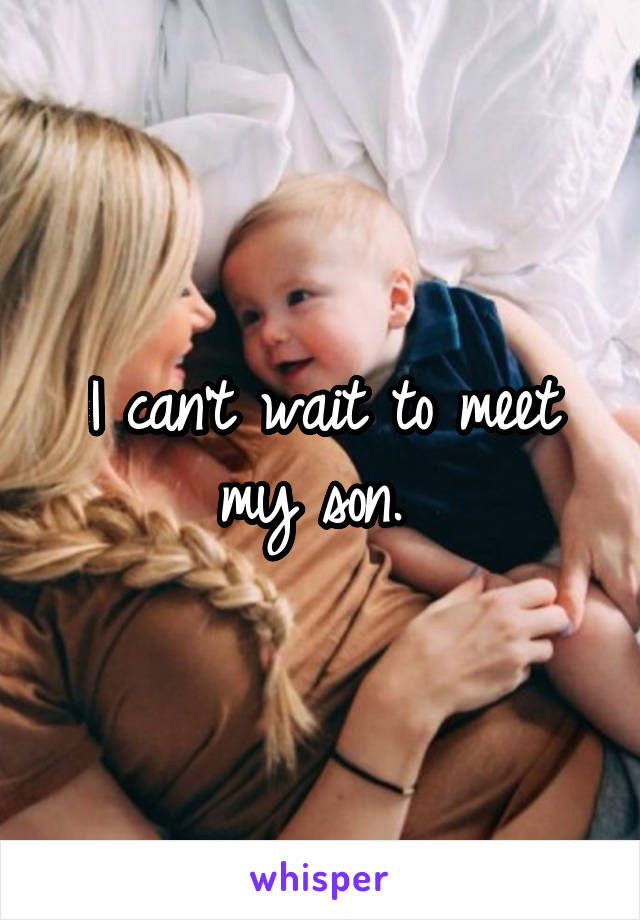 I can't wait to meet my son.
