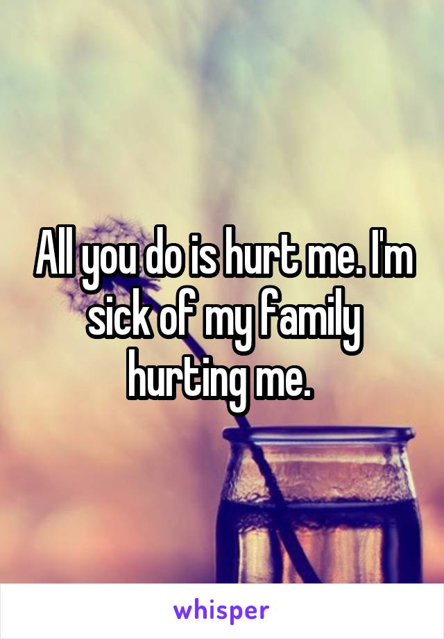 All you do is hurt me. I'm sick of my family hurting me.
