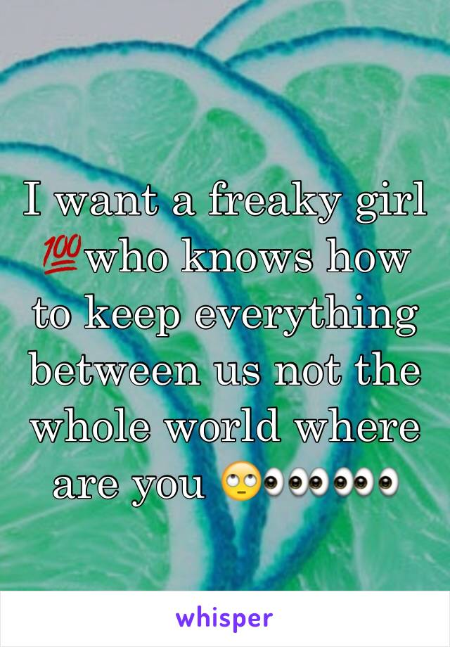 I want a freaky girl 💯who knows how to keep everything between us not the whole world where are you 🙄👀👀👀