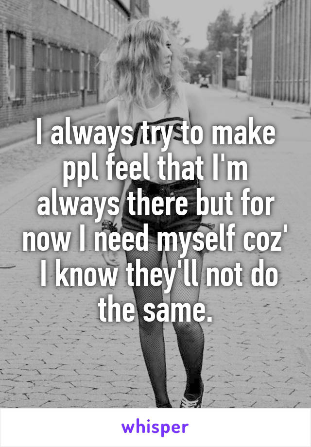 I always try to make ppl feel that I'm always there but for now I need myself coz'  I know they'll not do the same.