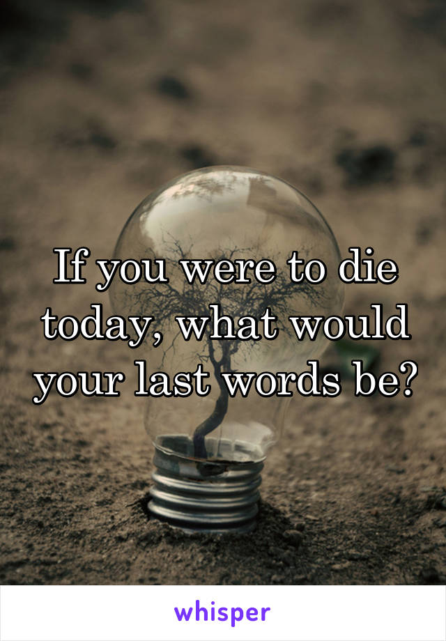 If you were to die today, what would your last words be?