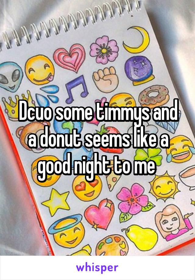 Dcuo some timmys and a donut seems like a good night to me