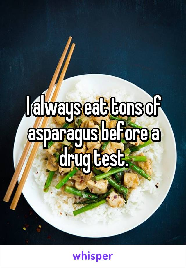 I always eat tons of asparagus before a drug test.
