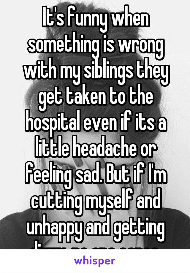 It's funny when something is wrong with my siblings they get taken to the hospital even if its a little headache or feeling sad. But if I'm cutting myself and unhappy and getting dizzy, no one cares.