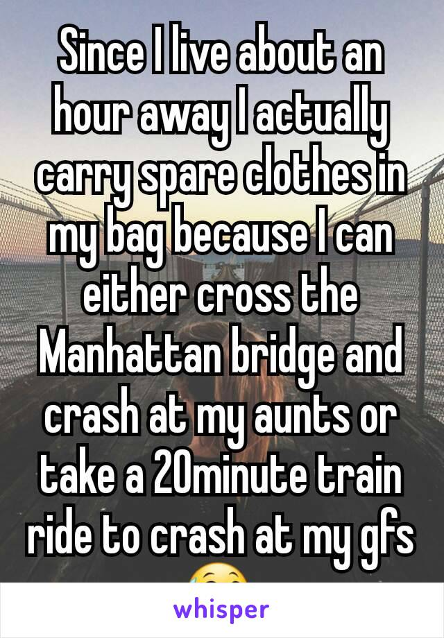 Since I live about an hour away I actually carry spare clothes in my bag because I can either cross the Manhattan bridge and crash at my aunts or take a 20minute train ride to crash at my gfs😅.