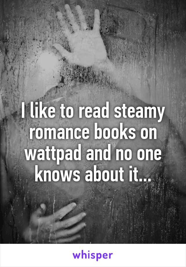 I like to read steamy romance books on wattpad and no one knows about it...