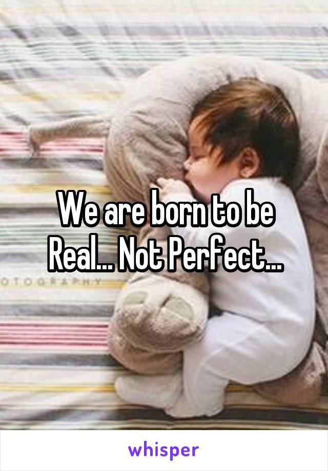 We are born to be Real... Not Perfect...