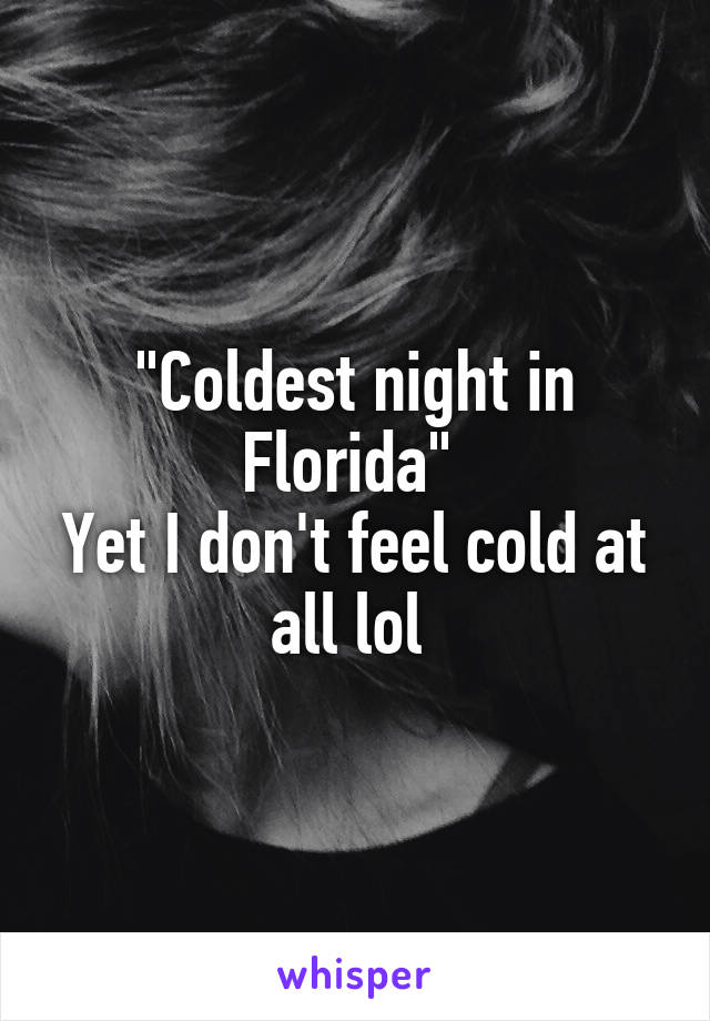 """""""Coldest night in Florida""""  Yet I don't feel cold at all lol"""