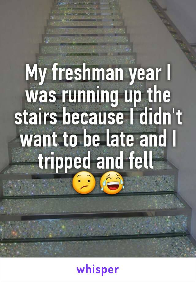 My freshman year I was running up the stairs because I didn't want to be late and I tripped and fell  😕😂