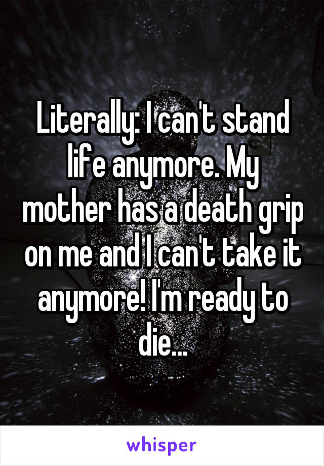 Literally: I can't stand life anymore. My mother has a death grip on me and I can't take it anymore! I'm ready to die...