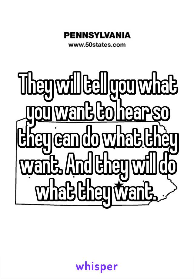 They will tell you what you want to hear so they can do what they want. And they will do what they want.