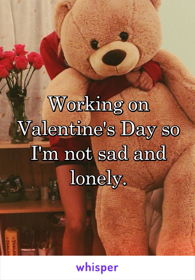 Working on Valentine's Day so I'm not sad and lonely.