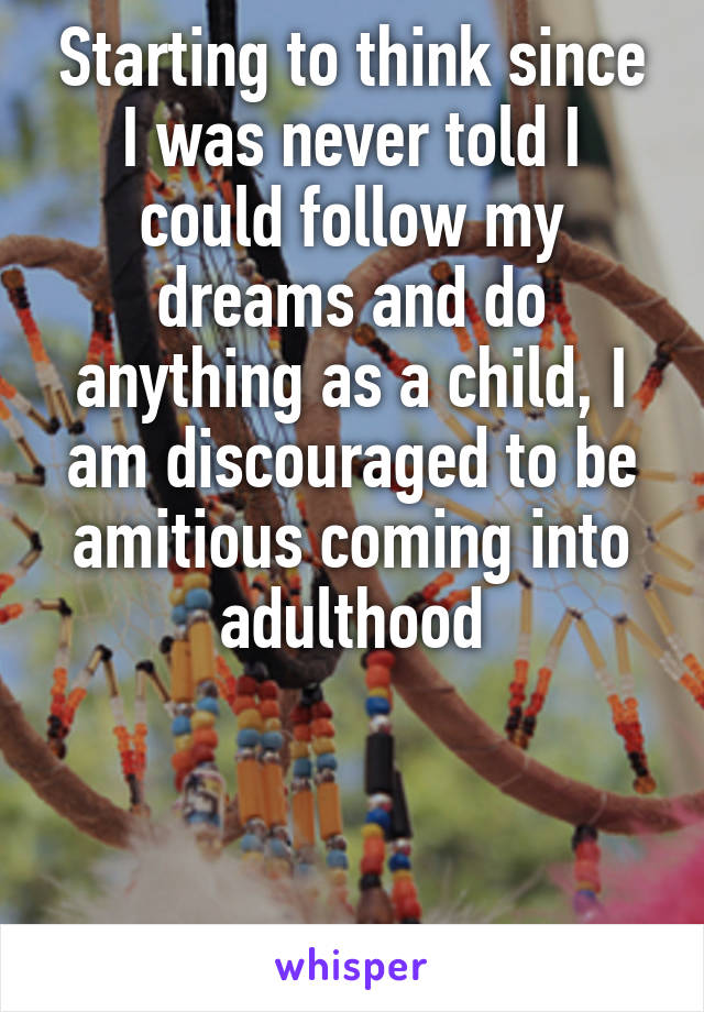 Starting to think since I was never told I could follow my dreams and do anything as a child, I am discouraged to be amitious coming into adulthood