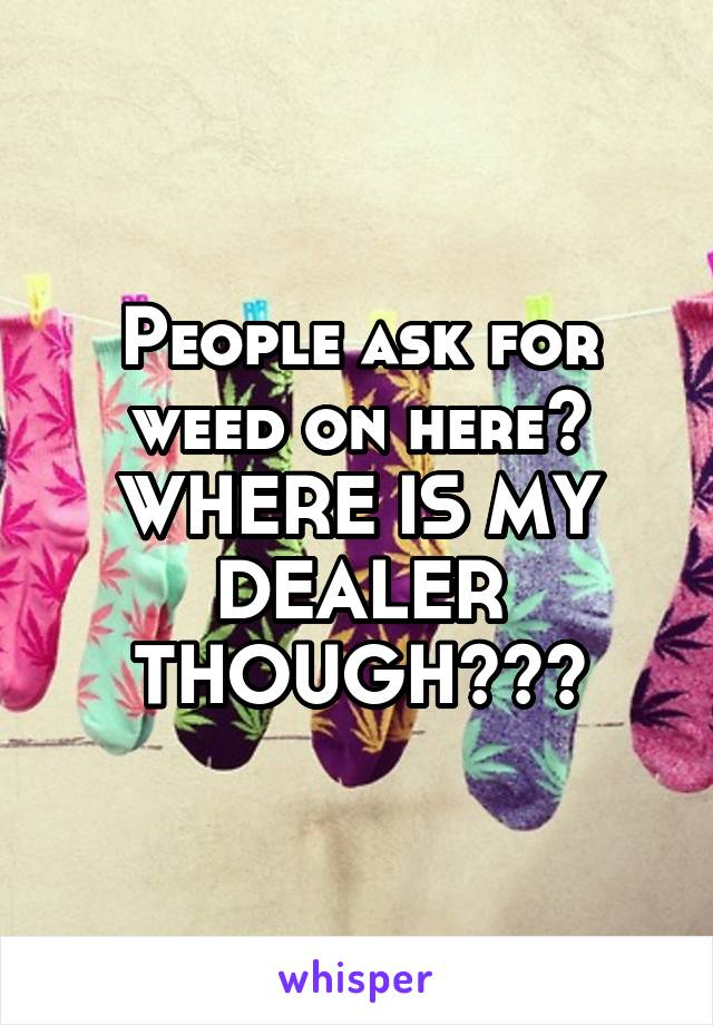 People ask for weed on here? WHERE IS MY DEALER THOUGH???