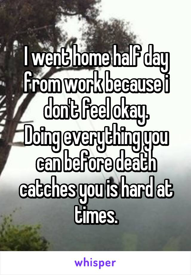 I went home half day from work because i don't feel okay. Doing everything you can before death catches you is hard at times.