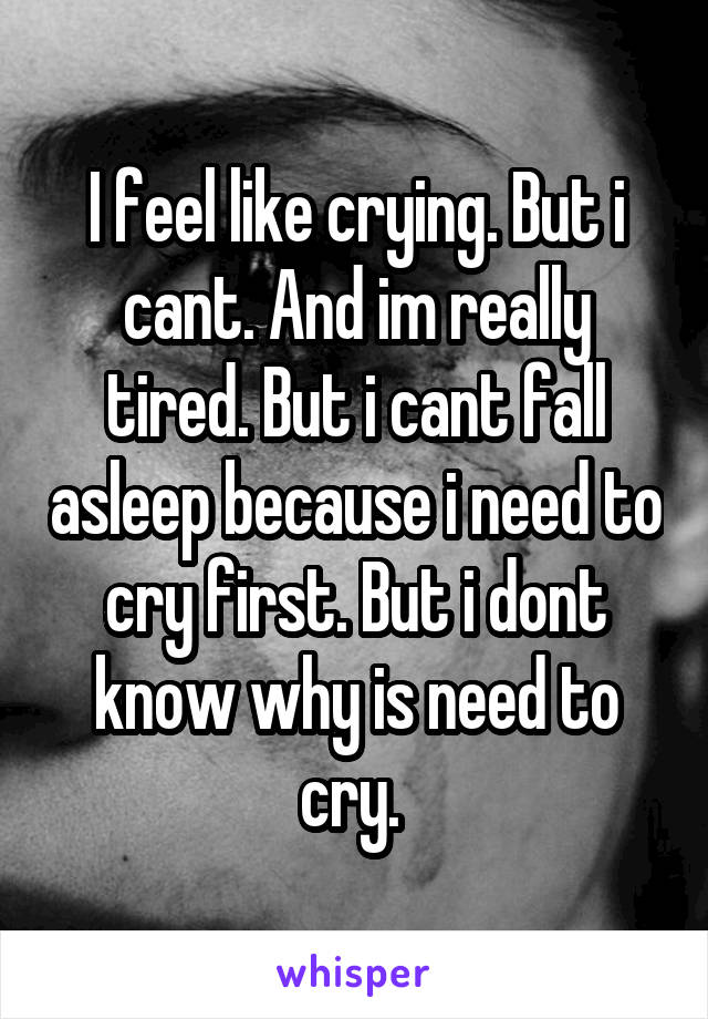 I feel like crying. But i cant. And im really tired. But i cant fall asleep because i need to cry first. But i dont know why is need to cry.