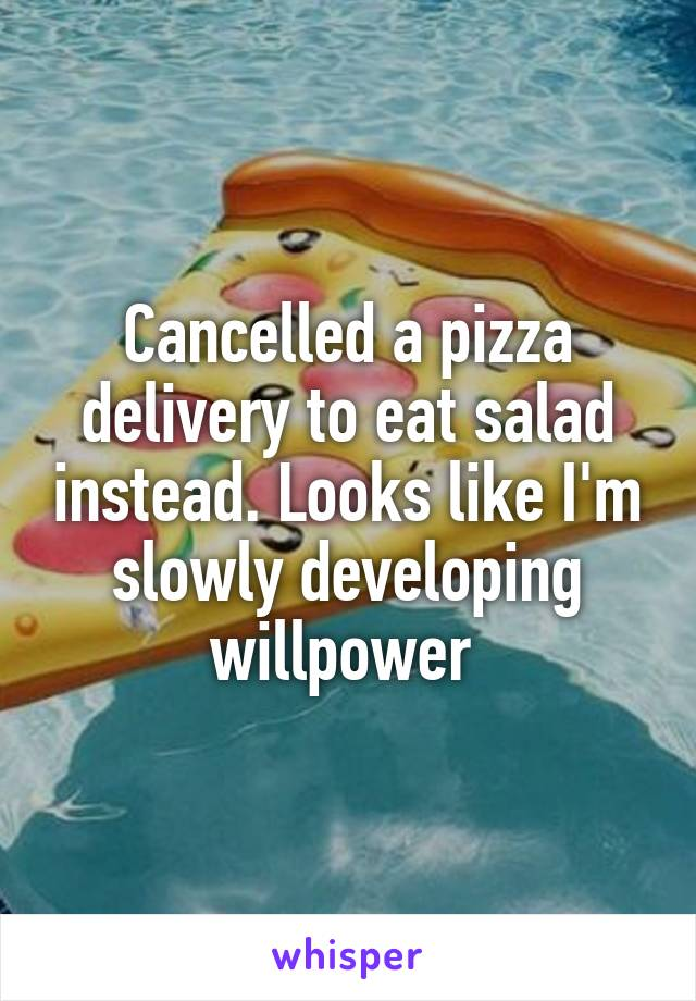 Cancelled a pizza delivery to eat salad instead. Looks like I'm slowly developing willpower