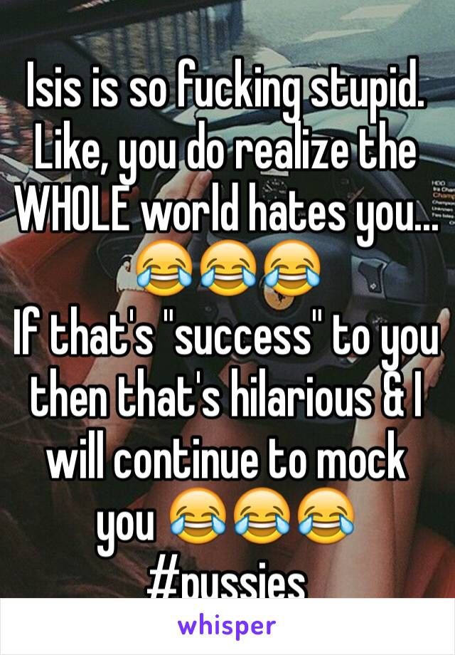 "Isis is so fucking stupid. Like, you do realize the WHOLE world hates you... 😂😂😂 If that's ""success"" to you then that's hilarious & I will continue to mock you 😂😂😂 #pussies"