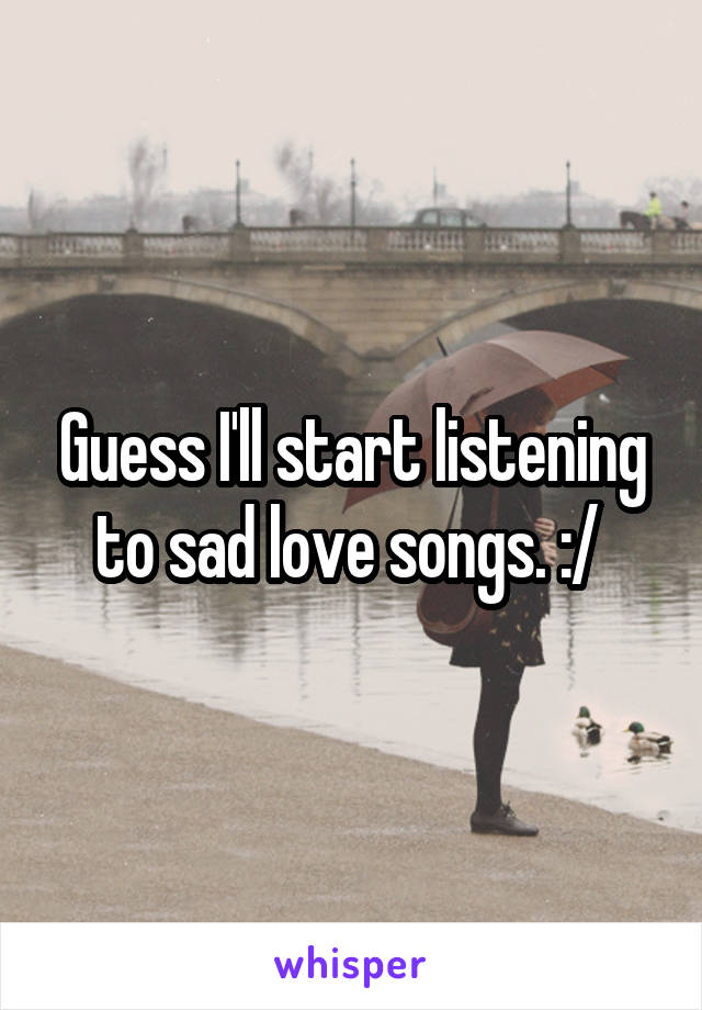 Guess I'll start listening to sad love songs. :/