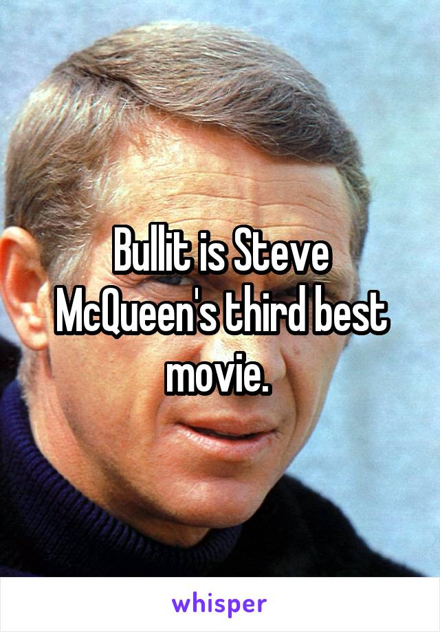 Bullit is Steve McQueen's third best movie.