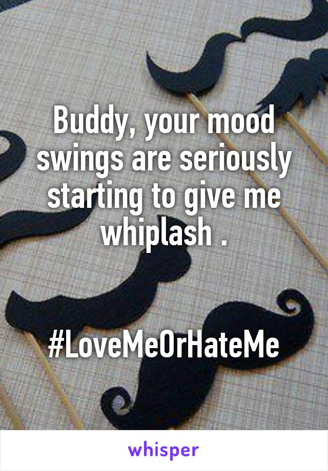 Buddy, your mood swings are seriously starting to give me whiplash .   #LoveMeOrHateMe