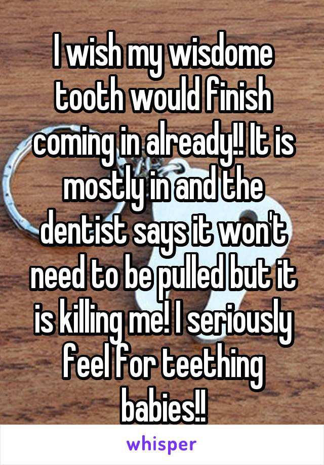 I wish my wisdome tooth would finish coming in already!! It is mostly in and the dentist says it won't need to be pulled but it is killing me! I seriously feel for teething babies!!