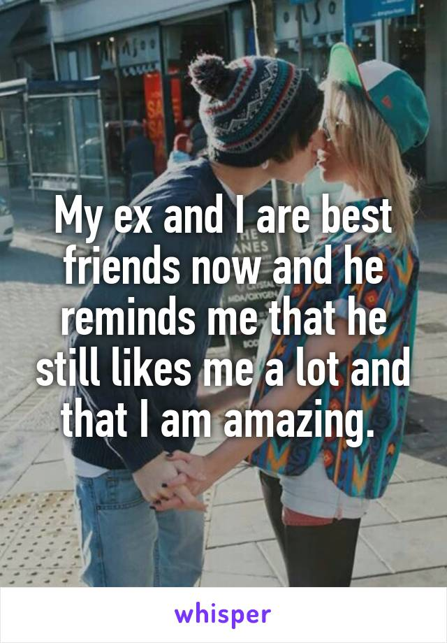 My ex and I are best friends now and he reminds me that he still likes me a lot and that I am amazing.