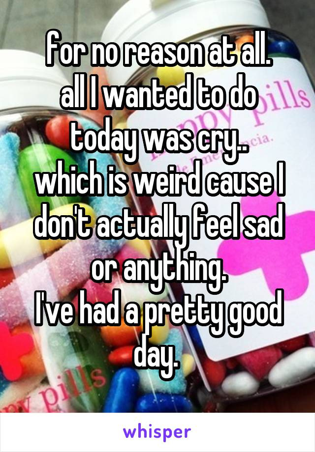 for no reason at all. all I wanted to do today was cry.. which is weird cause I don't actually feel sad or anything. I've had a pretty good day.