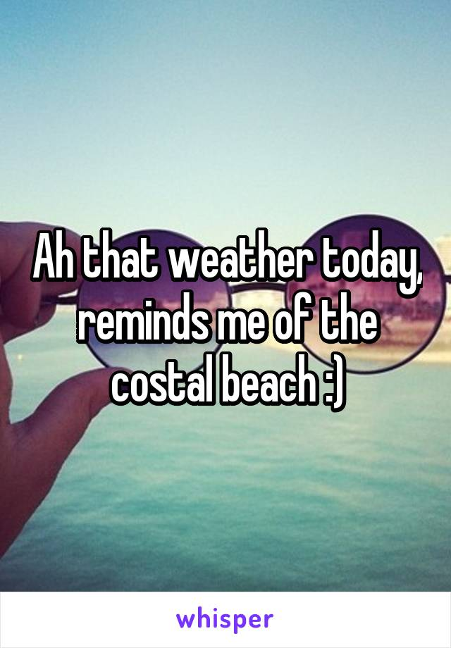 Ah that weather today, reminds me of the costal beach :)