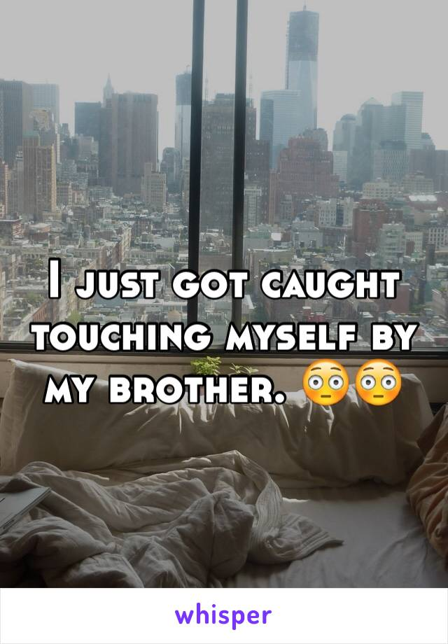 I just got caught touching myself by my brother. 😳😳